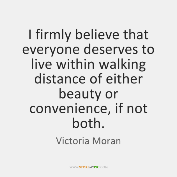 I firmly believe that everyone deserves to live within walking distance of ...