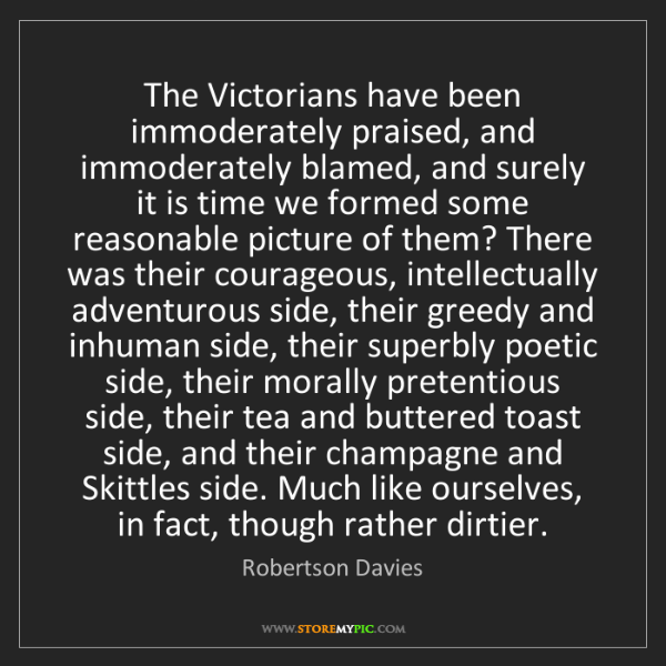 Robertson Davies: The Victorians have been immoderately praised, and immoderately...