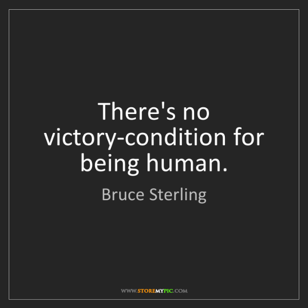 Bruce Sterling: There's no victory-condition for being human.