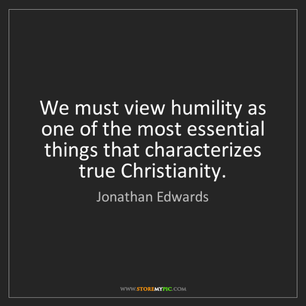 Jonathan Edwards: We must view humility as one of the most essential things...