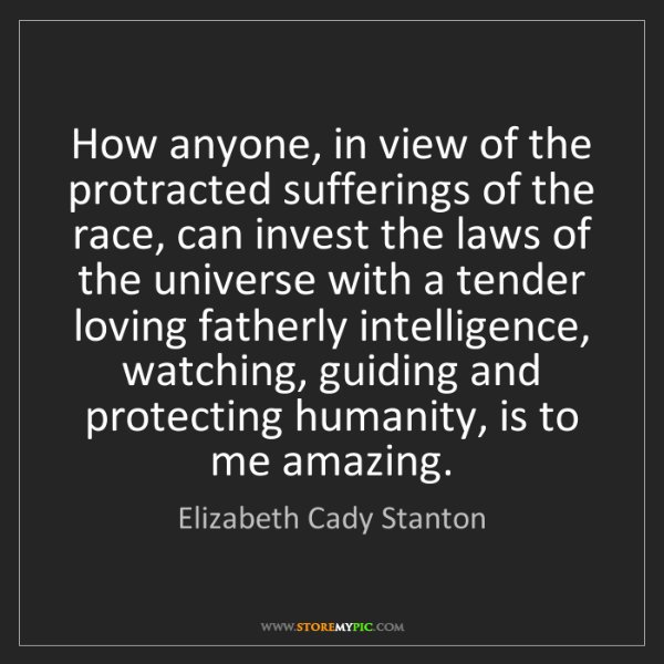 Elizabeth Cady Stanton: How anyone, in view of the protracted sufferings of the...