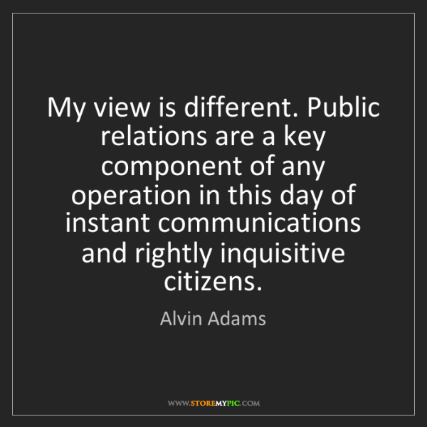 Alvin Adams: My view is different. Public relations are a key component...