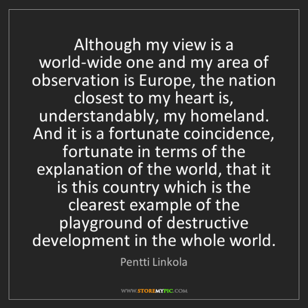 Pentti Linkola: Although my view is a world-wide one and my area of observation...