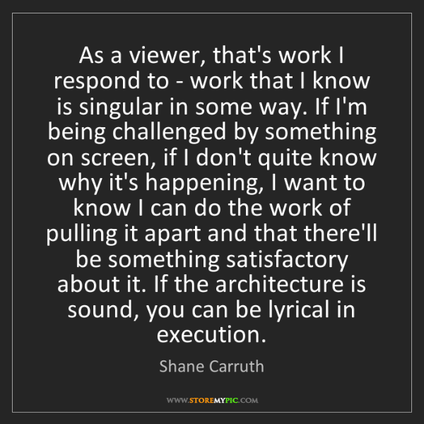 Shane Carruth: As a viewer, that's work I respond to - work that I know...