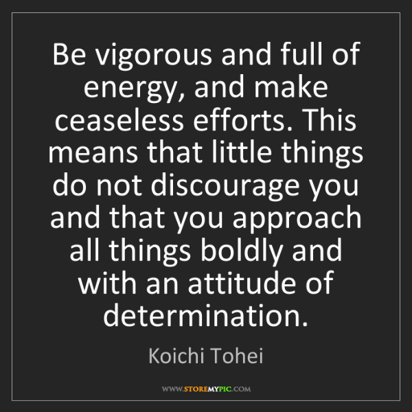 Koichi Tohei: Be vigorous and full of energy, and make ceaseless efforts....