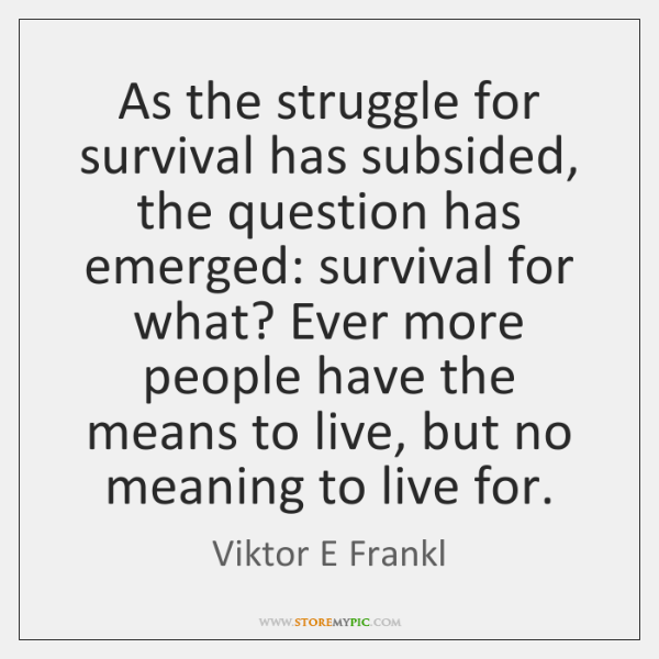 As the struggle for survival has subsided, the question has emerged: survival ...