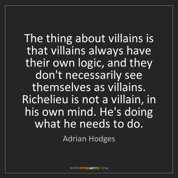 Adrian Hodges: The thing about villains is that villains always have...