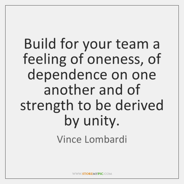 Build for your team a feeling of oneness, of dependence on one ...