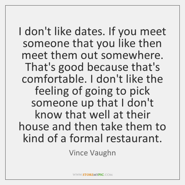 I don't like dates. If you meet someone that you like then ...