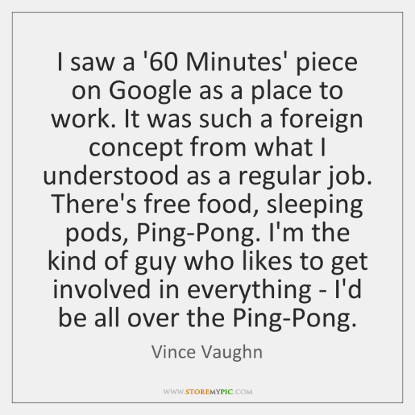 I saw a '60 Minutes' piece on Google as a place to ...