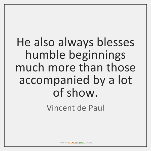 He also always blesses humble beginnings much more than those accompanied by ...