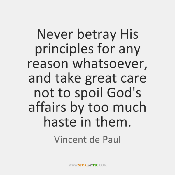 Never betray His principles for any reason whatsoever, and take great care ...