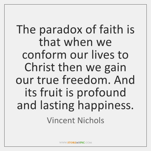 The paradox of faith is that when we conform our lives to ...