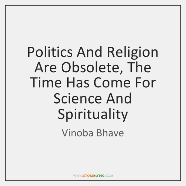Politics And Religion Are Obsolete, The Time Has Come For Science And ...
