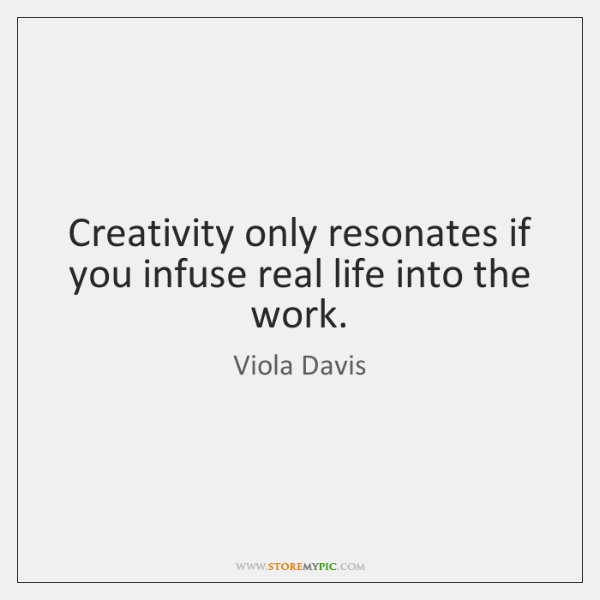 Creativity only resonates if you infuse real life into the work.