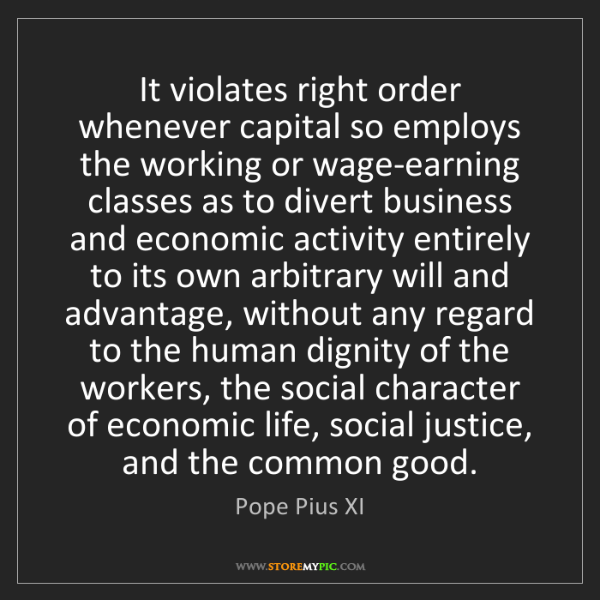 Pope Pius XI: It violates right order whenever capital so employs the...