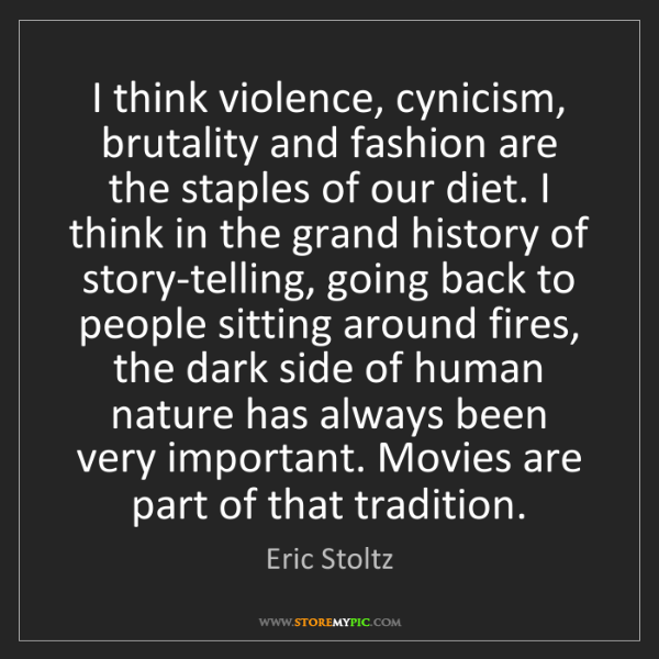 Eric Stoltz: I think violence, cynicism, brutality and fashion are...