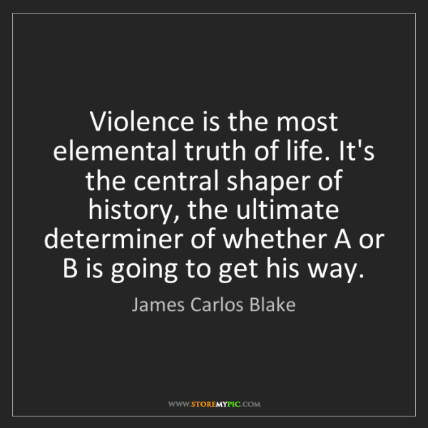 James Carlos Blake: Violence is the most elemental truth of life. It's the...