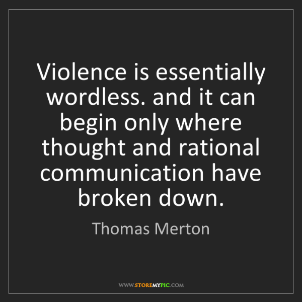 Thomas Merton: Violence is essentially wordless. and it can begin only...