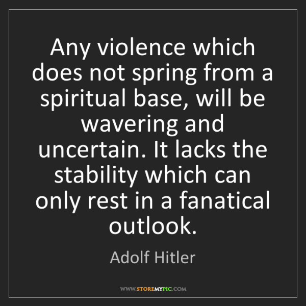 Adolf Hitler: Any violence which does not spring from a spiritual base,...