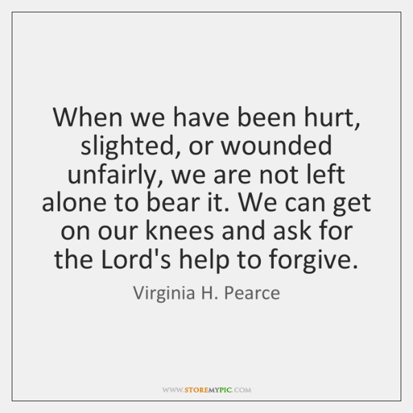 When we have been hurt, slighted, or wounded unfairly, we are not ...