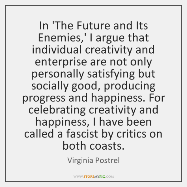 In 'The Future and Its Enemies,' I argue that individual creativity ...