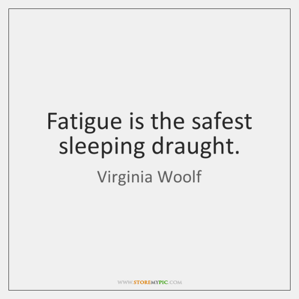 Fatigue is the safest sleeping draught.