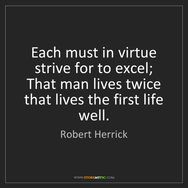 Robert Herrick: Each must in virtue strive for to excel; That man lives...