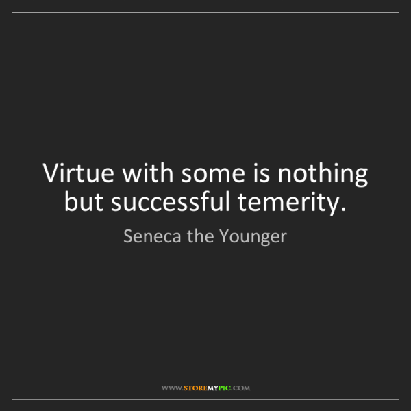 Seneca the Younger: Virtue with some is nothing but successful temerity.