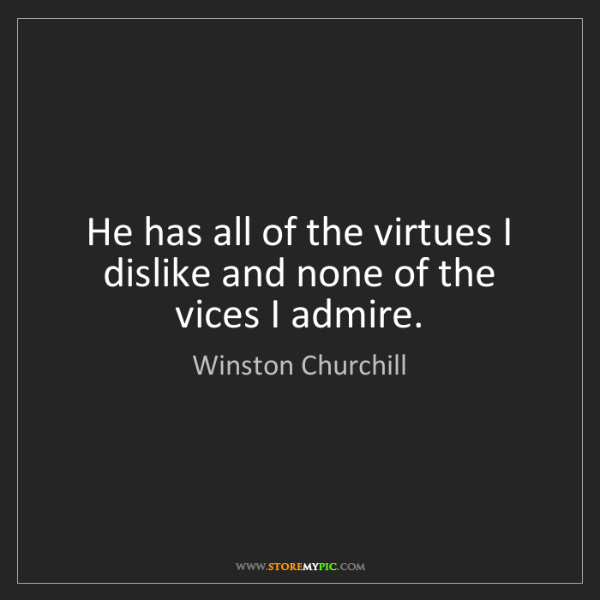 Winston Churchill: He has all of the virtues I dislike and none of the vices...