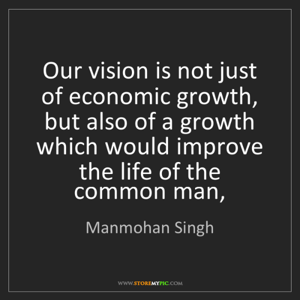 Manmohan Singh: Our vision is not just of economic growth, but also of...