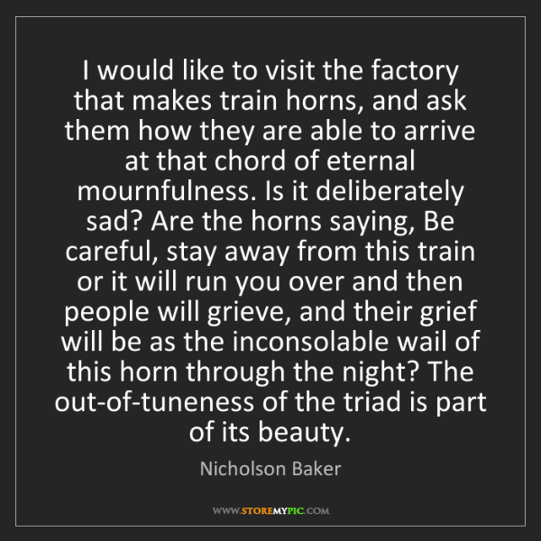 Nicholson Baker: I would like to visit the factory that makes train horns,...