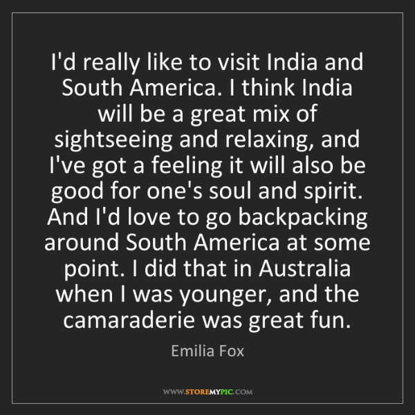 Emilia Fox: I'd really like to visit India and South America. I think...