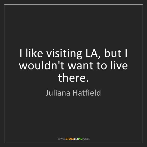 Juliana Hatfield: I like visiting LA, but I wouldn't want to live there.