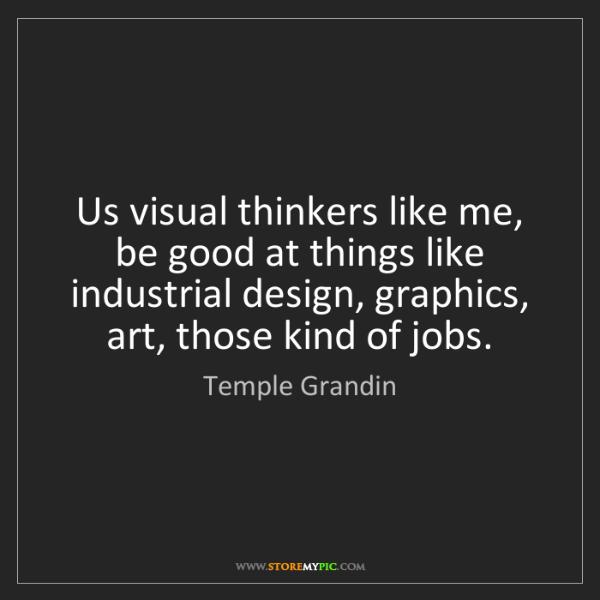 Temple Grandin: Us visual thinkers like me, be good at things like industrial...