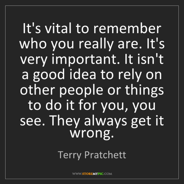 Terry Pratchett: It's vital to remember who you really are. It's very...