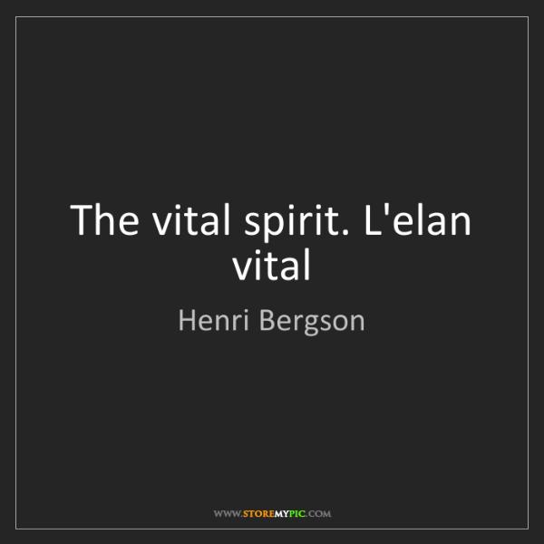 Henri Bergson: The vital spirit. L'elan vital