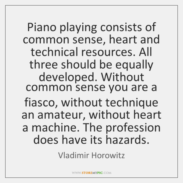 Piano playing consists of common sense, heart and technical resources. All three ...