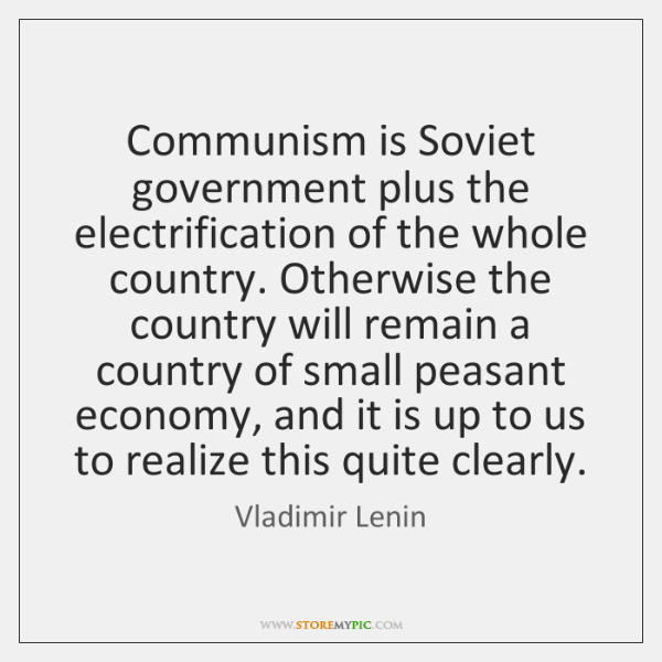 Communism is Soviet government plus the electrification of the whole country. Otherwise ...
