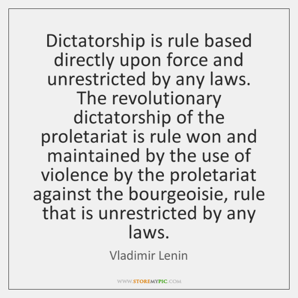 Dictatorship is rule based directly upon force and unrestricted by any laws. ...