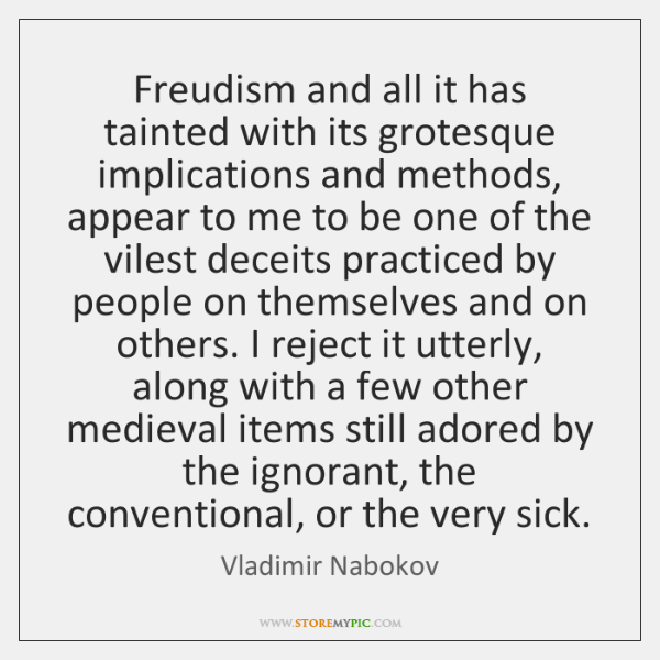 Freudism and all it has tainted with its grotesque implications and methods, ...