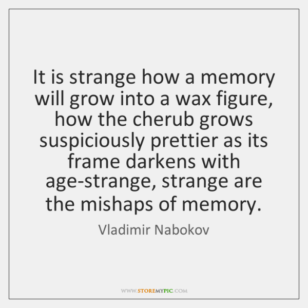 It is strange how a memory will grow into a wax figure, ...