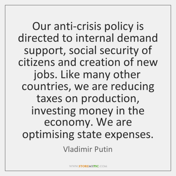 Our anti-crisis policy is directed to internal demand support, social security of ...