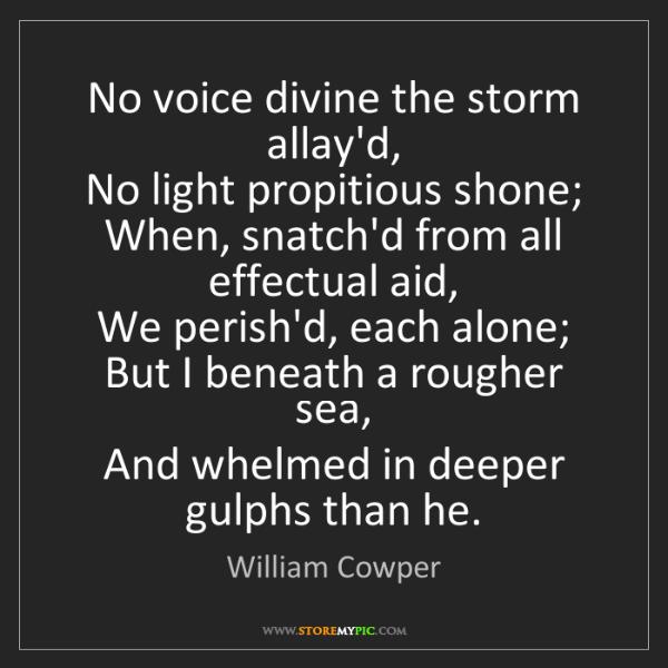 William Cowper: No voice divine the storm allay'd,   No light propitious...