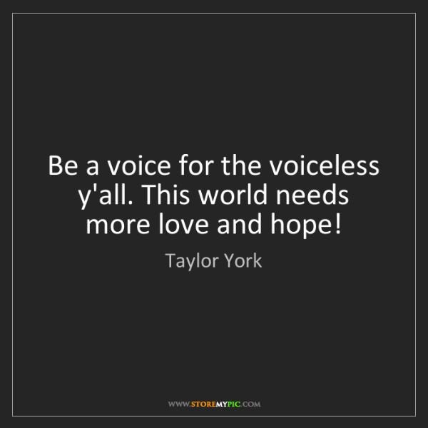 Taylor York: Be a voice for the voiceless y'all. This world needs...