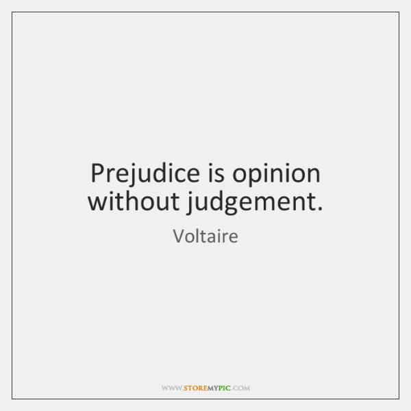 Prejudice is opinion without judgement.