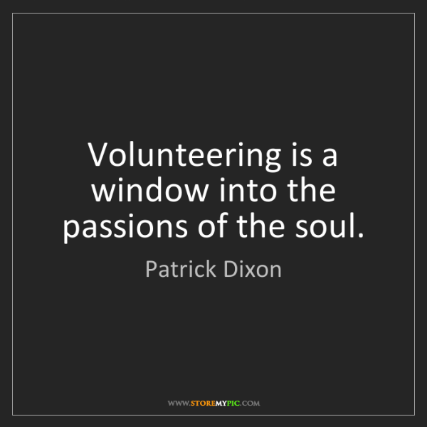 Patrick Dixon: Volunteering is a window into the passions of the soul.