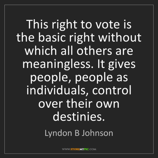 Lyndon B Johnson: This right to vote is the basic right without which all...