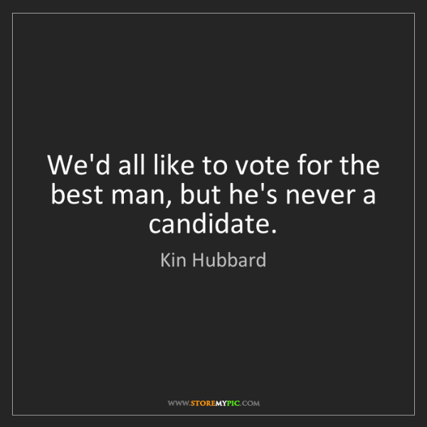 Kin Hubbard: We'd all like to vote for the best man, but he's never...