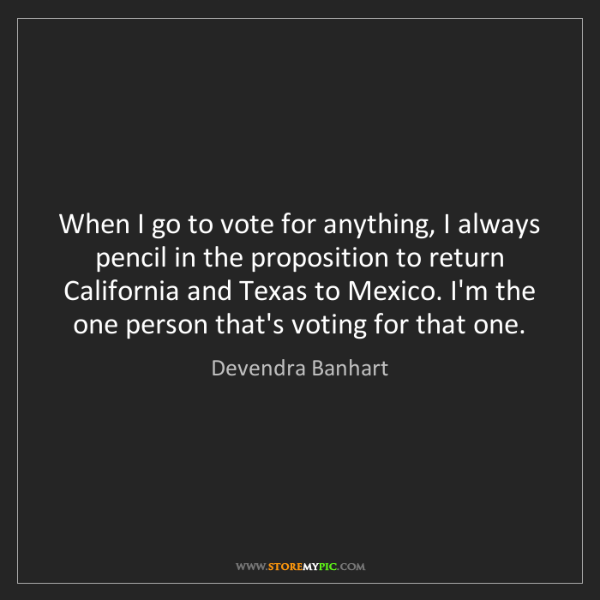 Devendra Banhart: When I go to vote for anything, I always pencil in the...